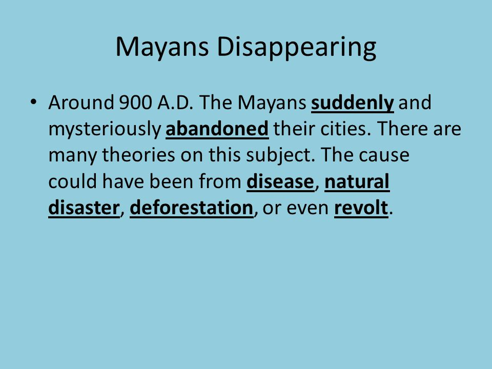 Mayans Disappearing Around 900 A.D. The Mayans suddenly and mysteriously abandoned their cities. There are many theories on this subject. The cause co