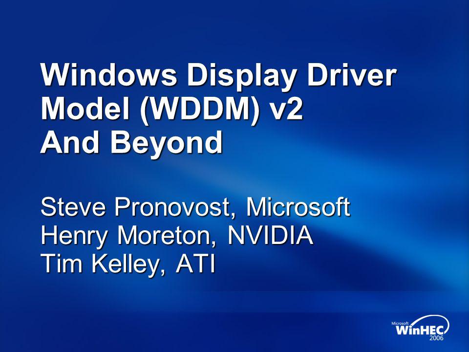 Windows Display Driver Model (WDDM) v2 And Beyond Steve Pronovost, Microsoft Henry Moreton, NVIDIA Tim Kelley, ATI