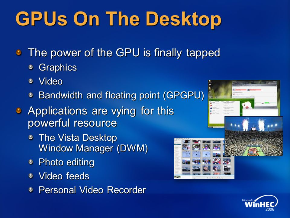 GPUs On The Desktop The power of the GPU is finally tapped GraphicsVideo Bandwidth and floating point (GPGPU) Applications are vying for this powerful resource The Vista Desktop Window Manager (DWM) Photo editing Video feeds Personal Video Recorder