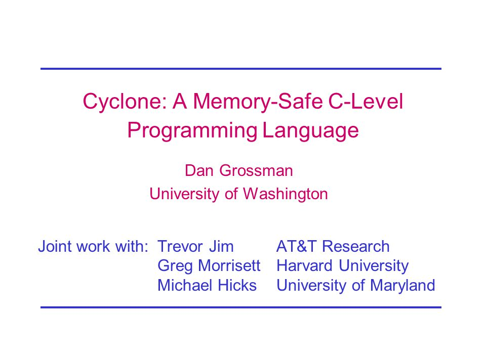 Cyclone: A Memory-Safe C-Level Programming Language Dan Grossman University of Washington Joint work with: Trevor JimAT&T Research Greg MorrisettHarvard University Michael HicksUniversity of Maryland