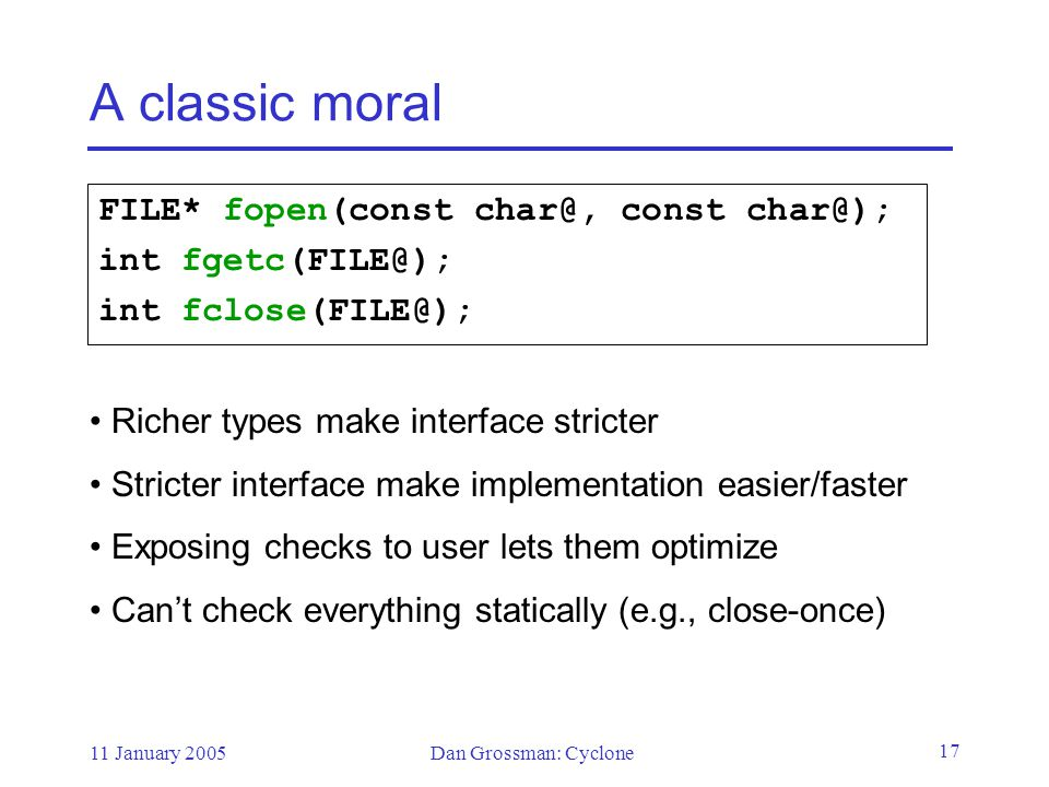 11 January 2005Dan Grossman: Cyclone 17 A classic moral FILE* fopen(const char@, const char@); int fgetc(FILE@); int fclose(FILE@); Richer types make interface stricter Stricter interface make implementation easier/faster Exposing checks to user lets them optimize Can't check everything statically (e.g., close-once)