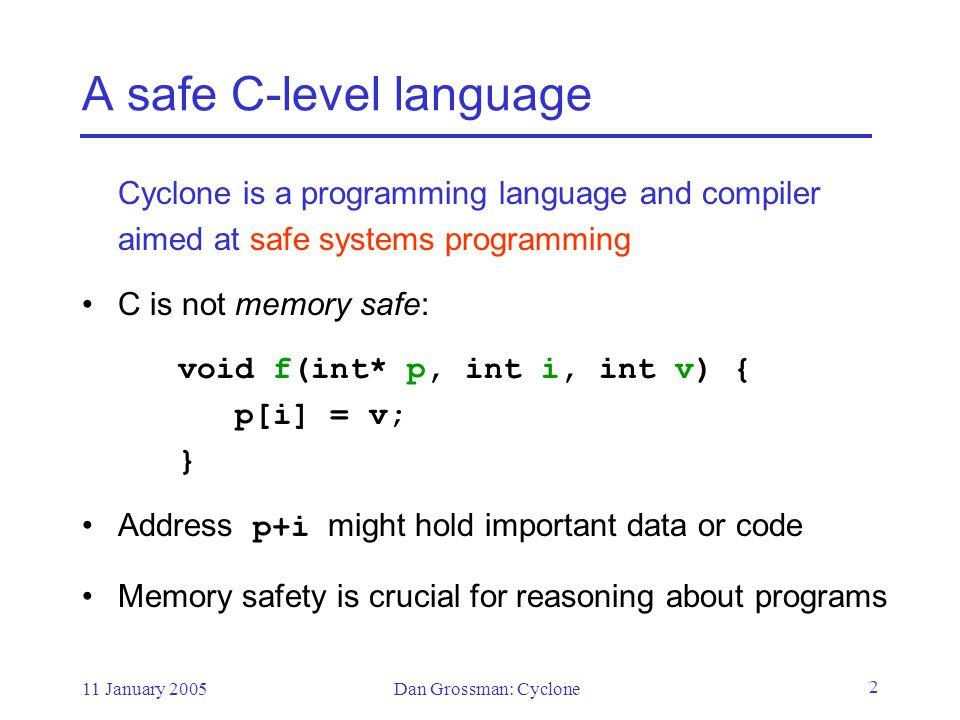 11 January 2005Dan Grossman: Cyclone 23 Not much new here Closer to C than C++, Java generics, ML, etc.