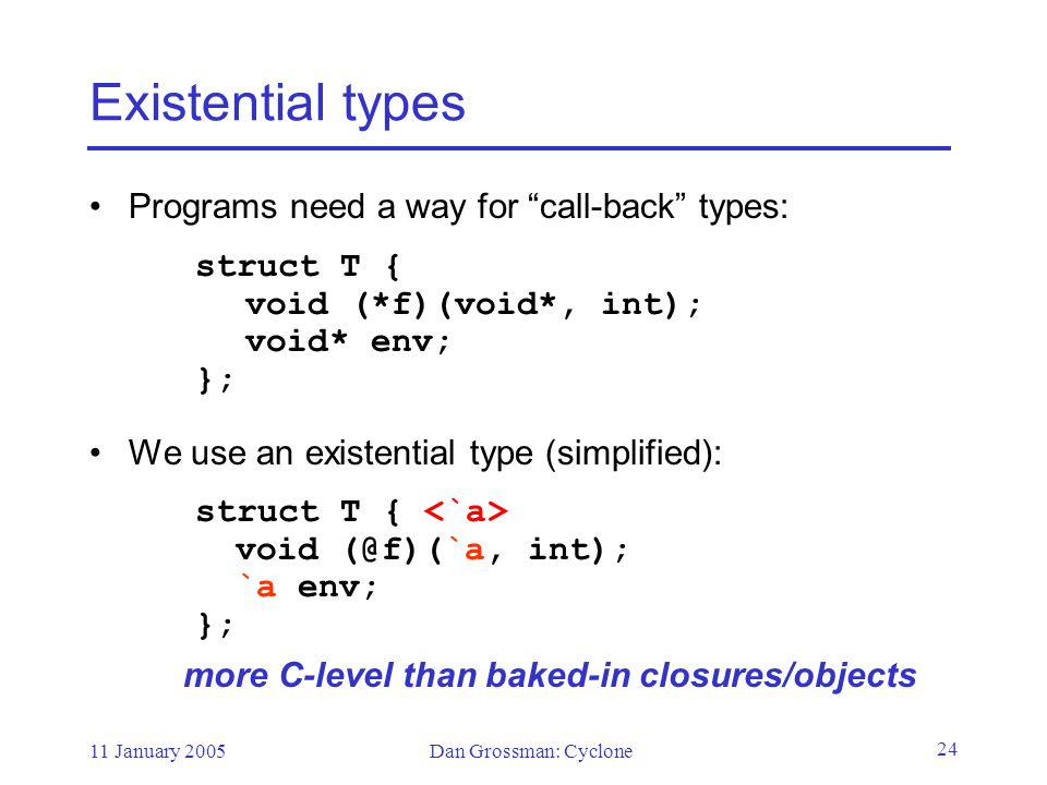 11 January 2005Dan Grossman: Cyclone 24 Existential types Programs need a way for call-back types: struct T { void (*f)(void*, int); void* env; }; We use an existential type (simplified): struct T { void (@f)(`a, int); `a env; }; more C-level than baked-in closures/objects