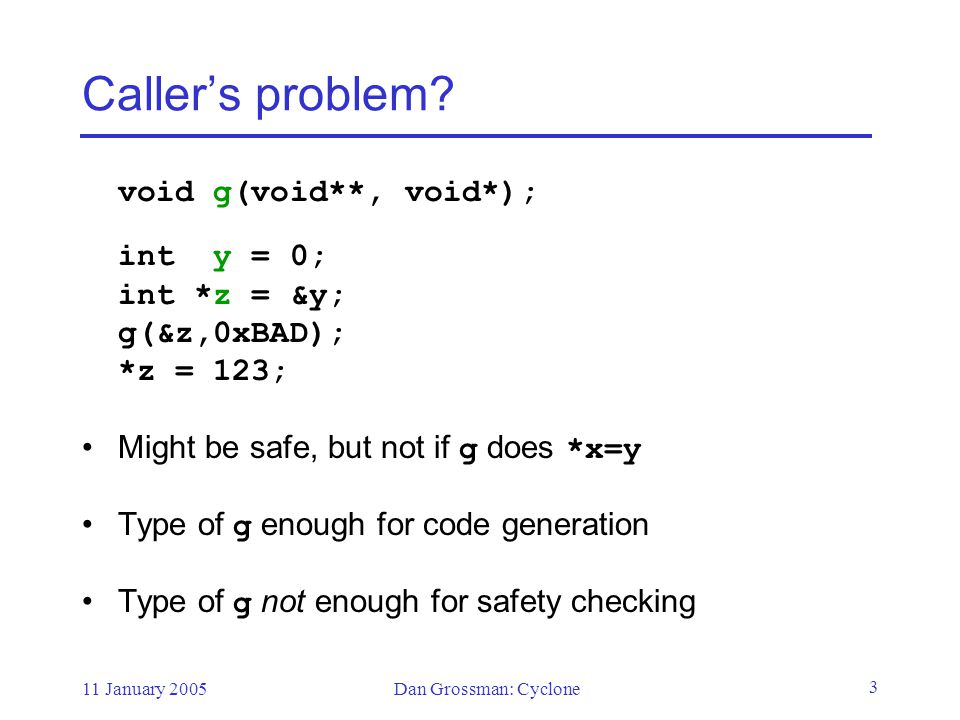 11 January 2005Dan Grossman: Cyclone 34 Other safety holes Arrays (what or where is the size) –Options: dynamic bound, in a field/variable, compile-time bound, special string support Threads (avoiding races) –vaporware type system to enforce lock-based mutual exclusion Casts –Allow only up casts and casts to numbers Unions –Checked tags or bits-only fields Uninitialized data –Flow analysis (safer and easier than default initializers) Varargs (safe via changed calling convention)