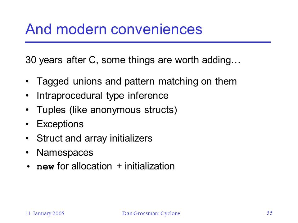 11 January 2005Dan Grossman: Cyclone 35 And modern conveniences 30 years after C, some things are worth adding… Tagged unions and pattern matching on them Intraprocedural type inference Tuples (like anonymous structs) Exceptions Struct and array initializers Namespaces new for allocation + initialization