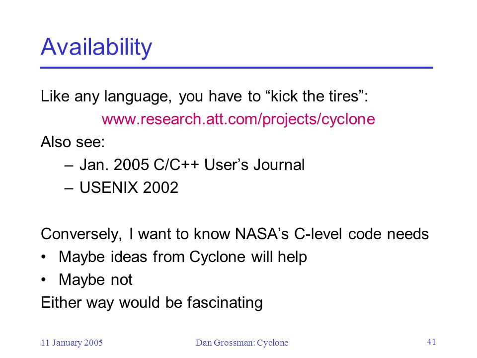 11 January 2005Dan Grossman: Cyclone 41 Availability Like any language, you have to kick the tires : www.research.att.com/projects/cyclone Also see: –Jan.