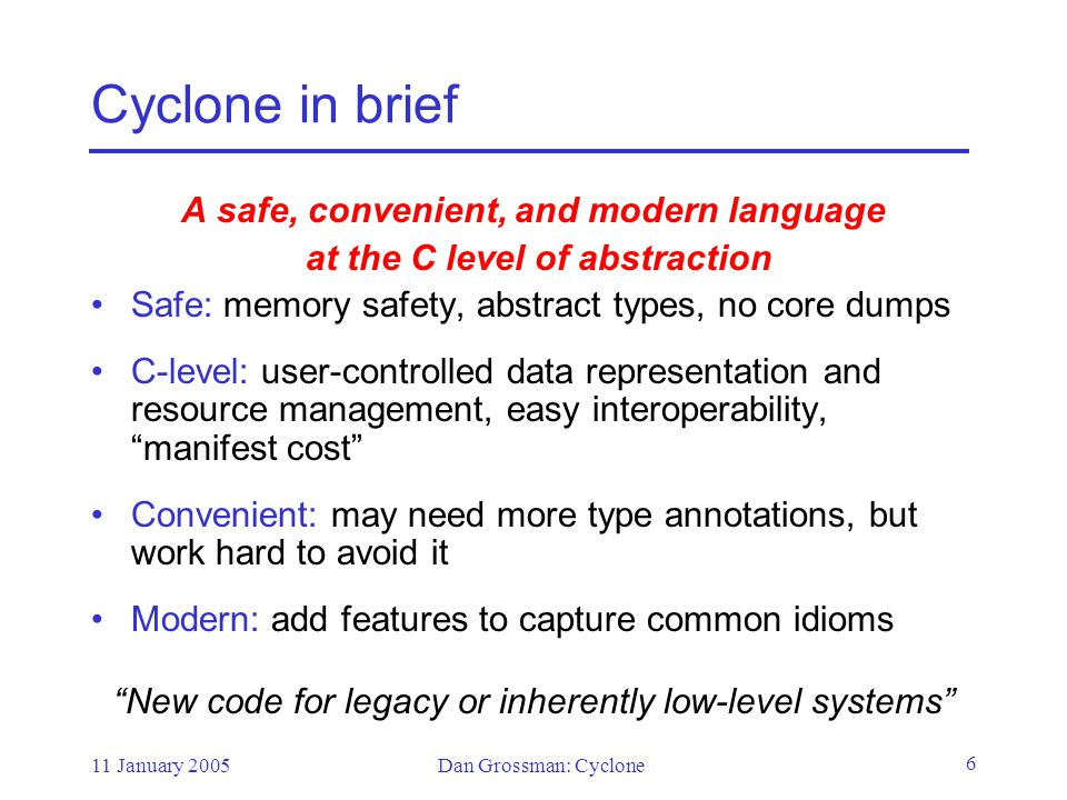 11 January 2005Dan Grossman: Cyclone 6 Cyclone in brief A safe, convenient, and modern language at the C level of abstraction Safe: memory safety, abstract types, no core dumps C-level: user-controlled data representation and resource management, easy interoperability, manifest cost Convenient: may need more type annotations, but work hard to avoid it Modern: add features to capture common idioms New code for legacy or inherently low-level systems