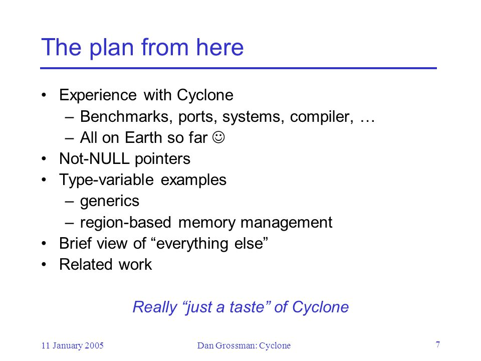 11 January 2005Dan Grossman: Cyclone 8 Status Cyclone really exists (except memory-safe threads) >150K lines of Cyclone code, including the compiler gcc back-end (Linux, Cygwin, OSX, Mindstorm, …) User's manual, mailing lists, … Still a research vehicle