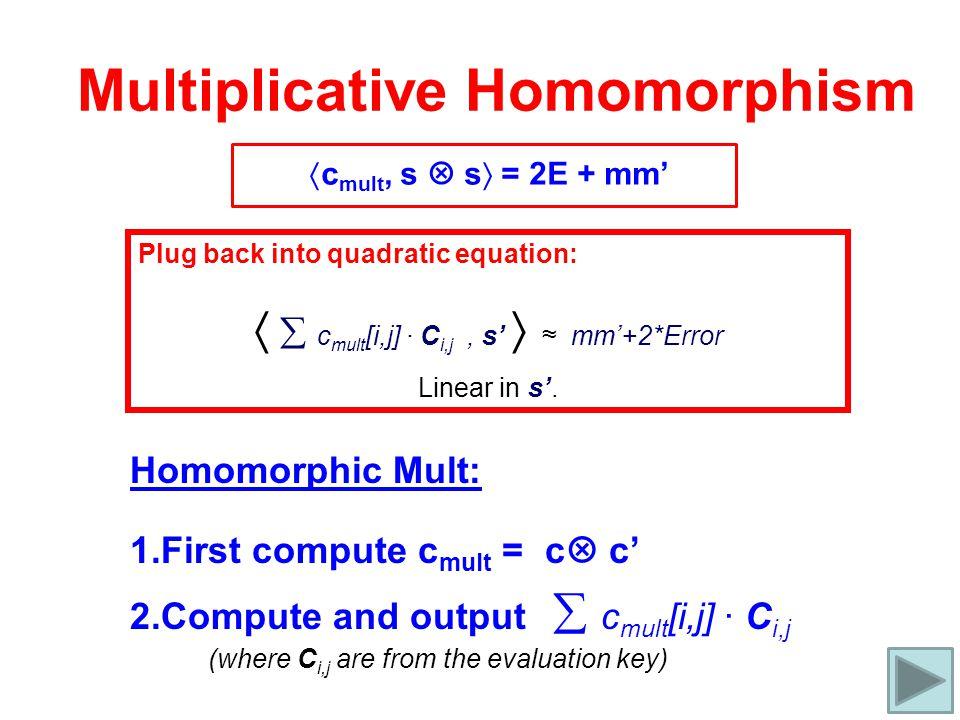 Multiplicative Homomorphism  c mult, s  s  = 2E + mm' Plug back into quadratic equation:   c mult [i,j] ∙ C i,j, s'  ≈ mm'+2*Error Linear in s'.