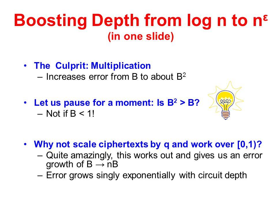 Boosting Depth from log n to n ε (in one slide) The Culprit: Multiplication –Increases error from B to about B 2 Let us pause for a moment: Is B 2 > B