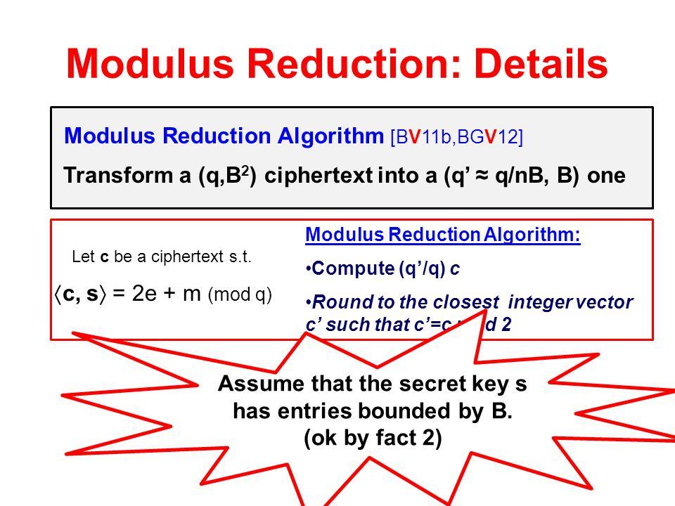 "Modulus Reduction: Details ""Homomorphic enough"" Encryption  FHE Modulus Reduction Algorithm [BV11b,BGV12] Transform a (q,B 2 ) ciphertext into a (q'"