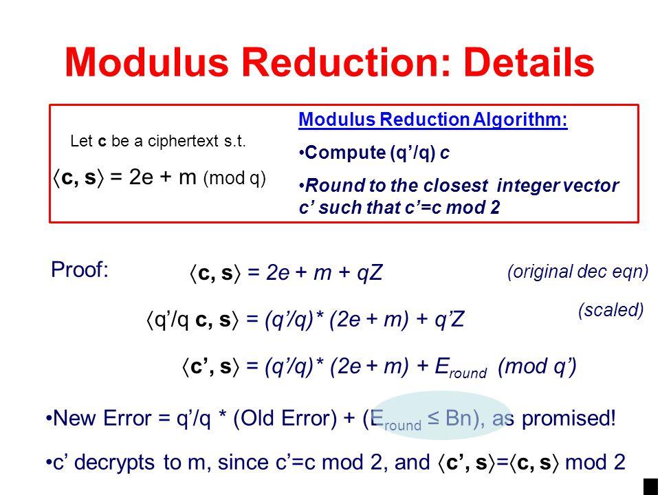Modulus Reduction: Details  q'/q c, s  = (q'/q)* (2e + m) + q'Z Proof:  c, s  = 2e + m + qZ  c', s  = (q'/q)* (2e + m) + E round (mod q') New Er