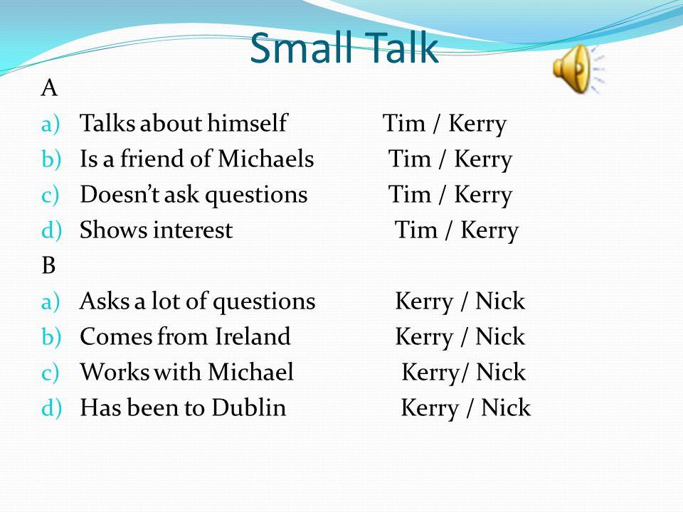 Small Talk A a) Talks about himselfTim / Kerry b) Is a friend of Michaels Tim / Kerry c) Doesn't ask questions Tim / Kerry d) Shows interest Tim / Ker
