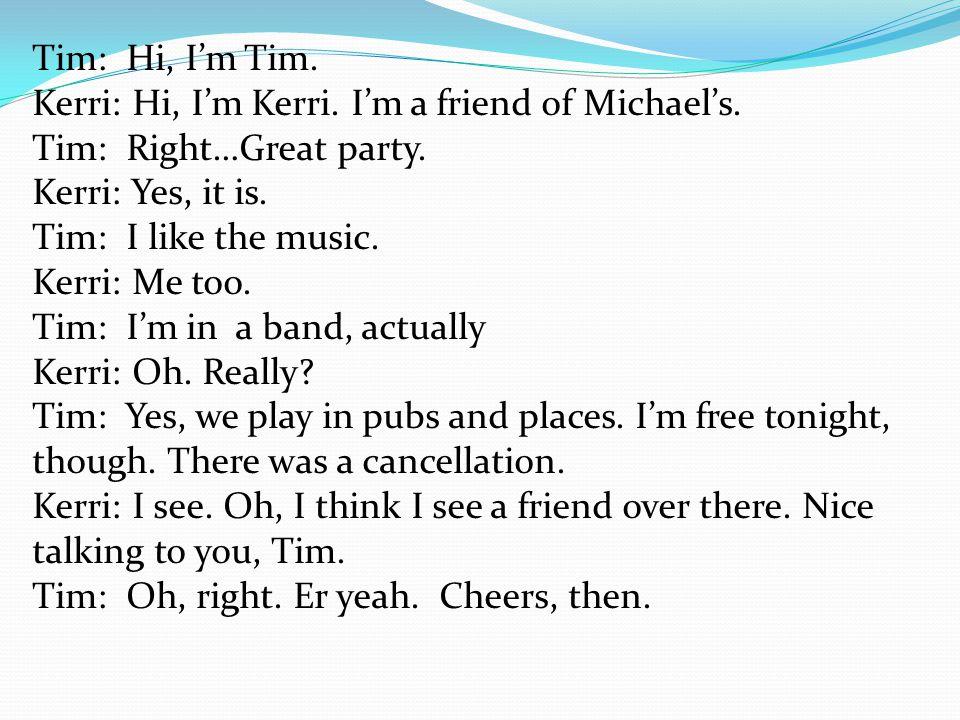 Tim: Hi, I'm Tim. Kerri: Hi, I'm Kerri. I'm a friend of Michael's. Tim: Right…Great party. Kerri: Yes, it is. Tim: I like the music. Kerri: Me too. Ti