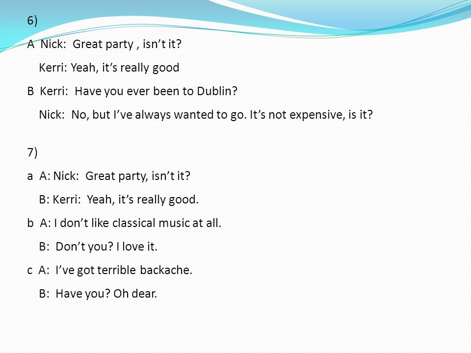 6) A Nick: Great party, isn't it? Kerri: Yeah, it's really good B Kerri: Have you ever been to Dublin? Nick: No, but I've always wanted to go. It's no