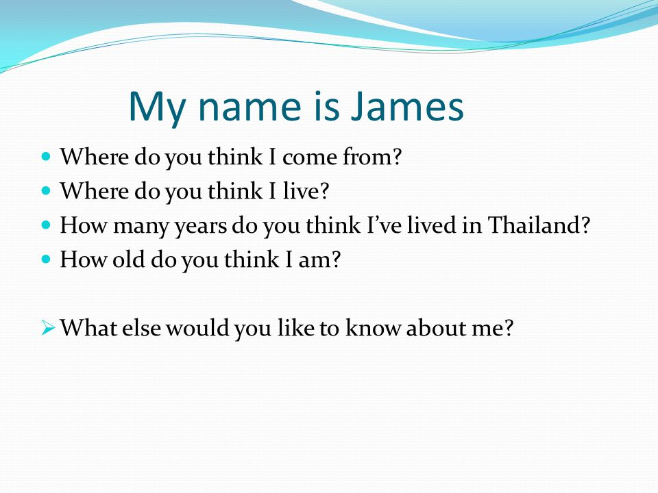 My name is James Where do you think I come from? Where do you think I live? How many years do you think I've lived in Thailand? How old do you think I