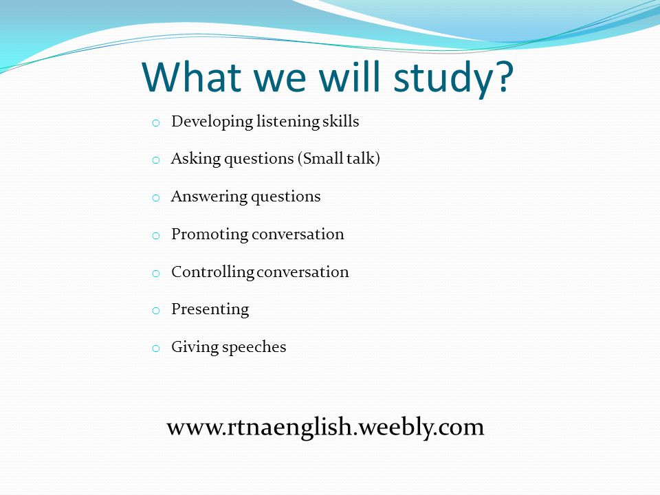 What we will study? o Developing listening skills o Asking questions (Small talk) o Answering questions o Promoting conversation o Controlling convers