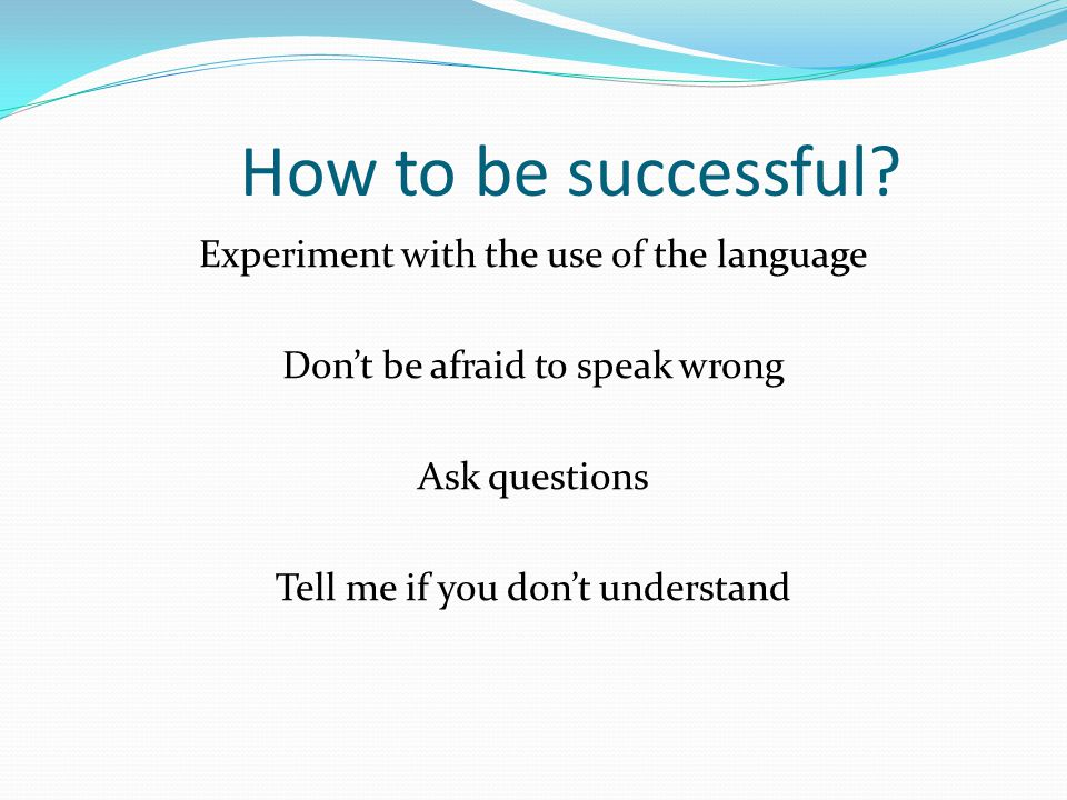 How to be successful? Experiment with the use of the language Don't be afraid to speak wrong Ask questions Tell me if you don't understand