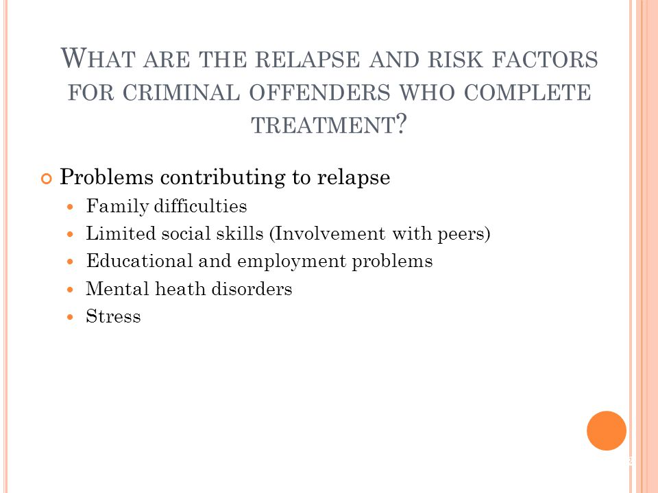 Problems contributing to relapse Family difficulties Limited social skills (Involvement with peers) Educational and employment problems Mental heath disorders Stress W HAT ARE THE RELAPSE AND RISK FACTORS FOR CRIMINAL OFFENDERS WHO COMPLETE TREATMENT .