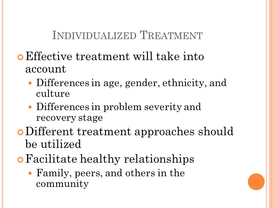 Effective treatment will take into account Differences in age, gender, ethnicity, and culture Differences in problem severity and recovery stage Different treatment approaches should be utilized Facilitate healthy relationships Family, peers, and others in the community I NDIVIDUALIZED T REATMENT 6
