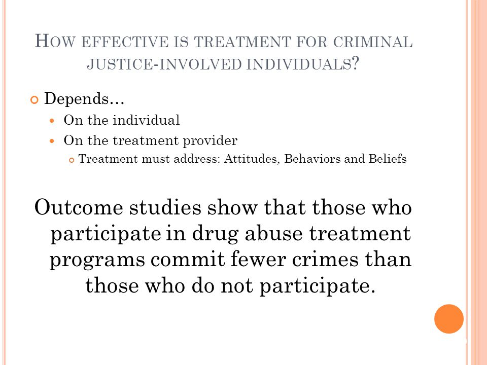 Depends… On the individual On the treatment provider Treatment must address: Attitudes, Behaviors and Beliefs Outcome studies show that those who participate in drug abuse treatment programs commit fewer crimes than those who do not participate.