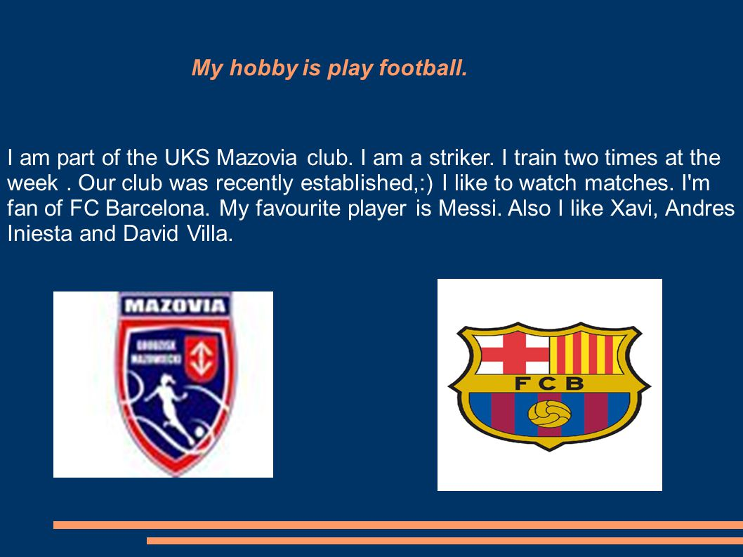 My hobby is play football. I am part of the UKS Mazovia club.