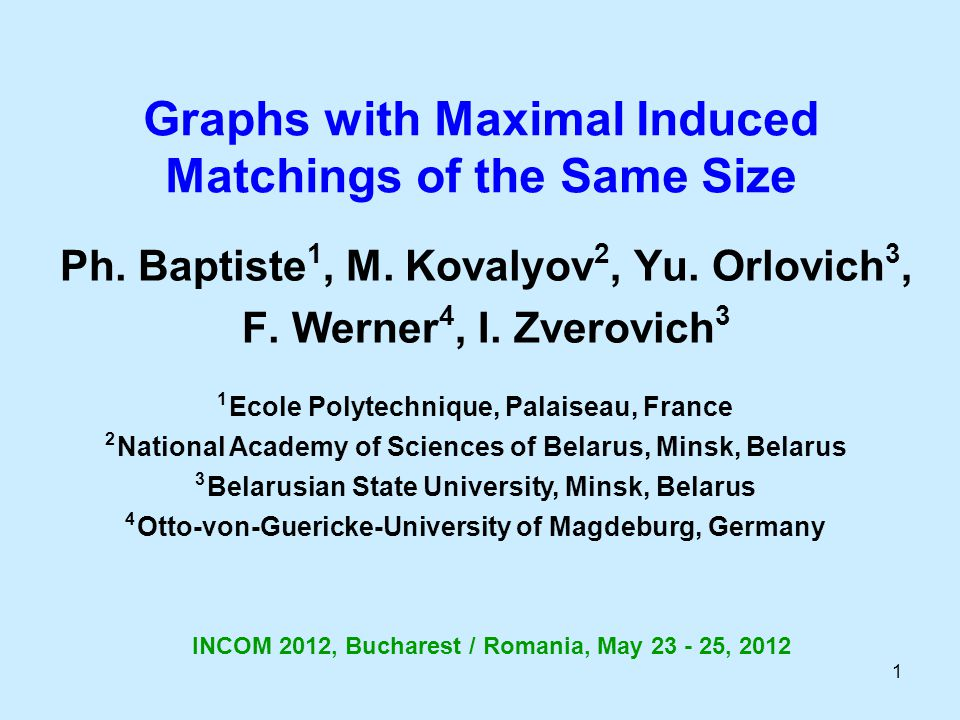 1 Graphs with Maximal Induced Matchings of the Same Size Ph. Baptiste 1, M. Kovalyov 2, Yu. Orlovich 3, F. Werner 4, I. Zverovich 3 1 Ecole Polytechni
