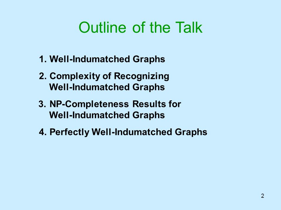 2 1.Well-Indumatched Graphs 2.Complexity of Recognizing Well-Indumatched Graphs 3.NP-Completeness Results for Well-Indumatched Graphs 4.Perfectly Well
