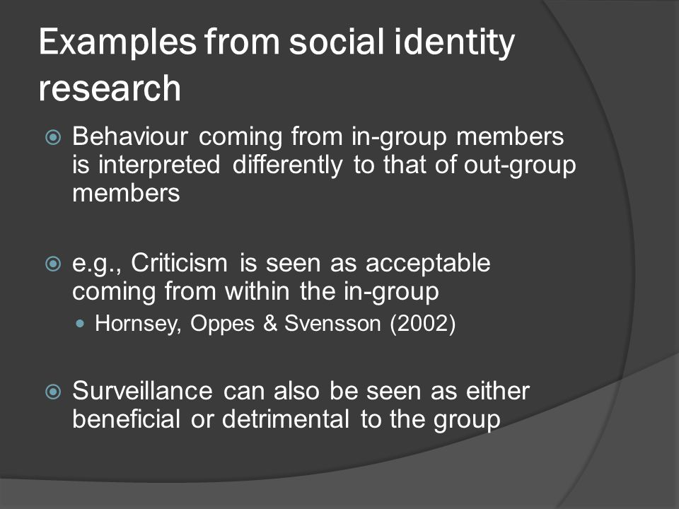 Examples from social identity research  Behaviour coming from in-group members is interpreted differently to that of out-group members  e.g., Critic
