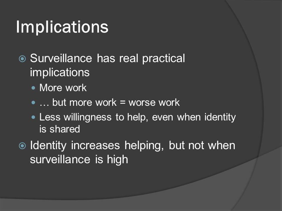 Implications  Surveillance has real practical implications More work … but more work = worse work Less willingness to help, even when identity is sha