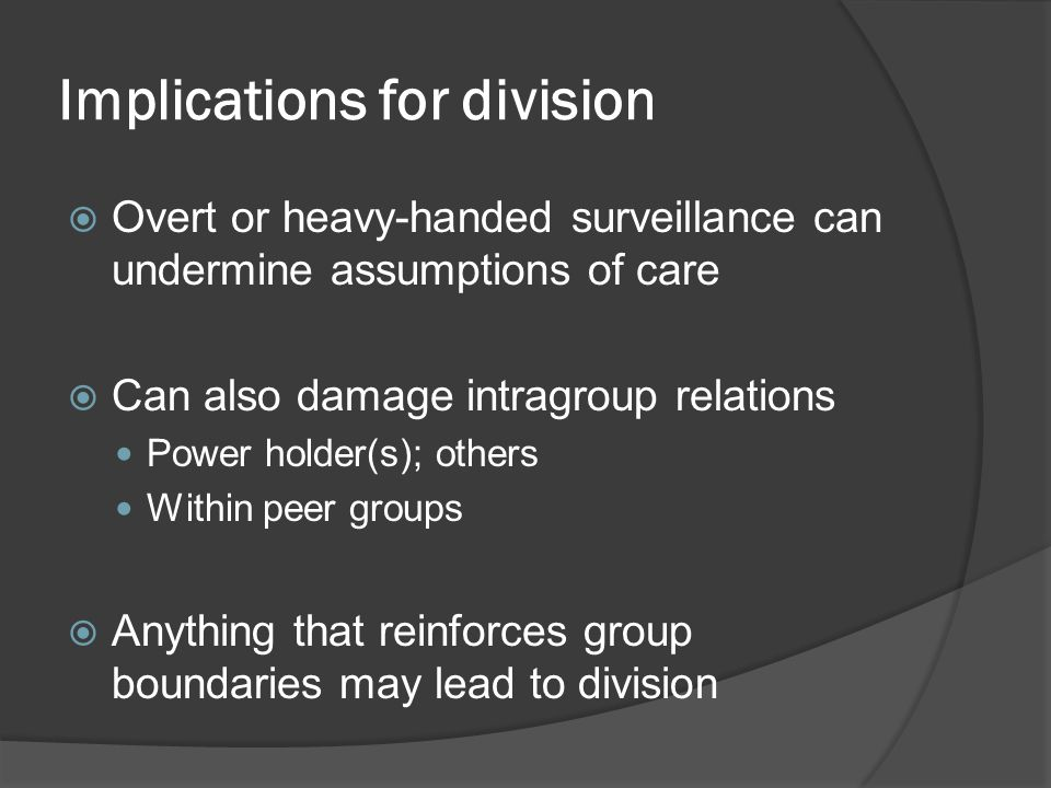 Implications for division  Overt or heavy-handed surveillance can undermine assumptions of care  Can also damage intragroup relations Power holder(s