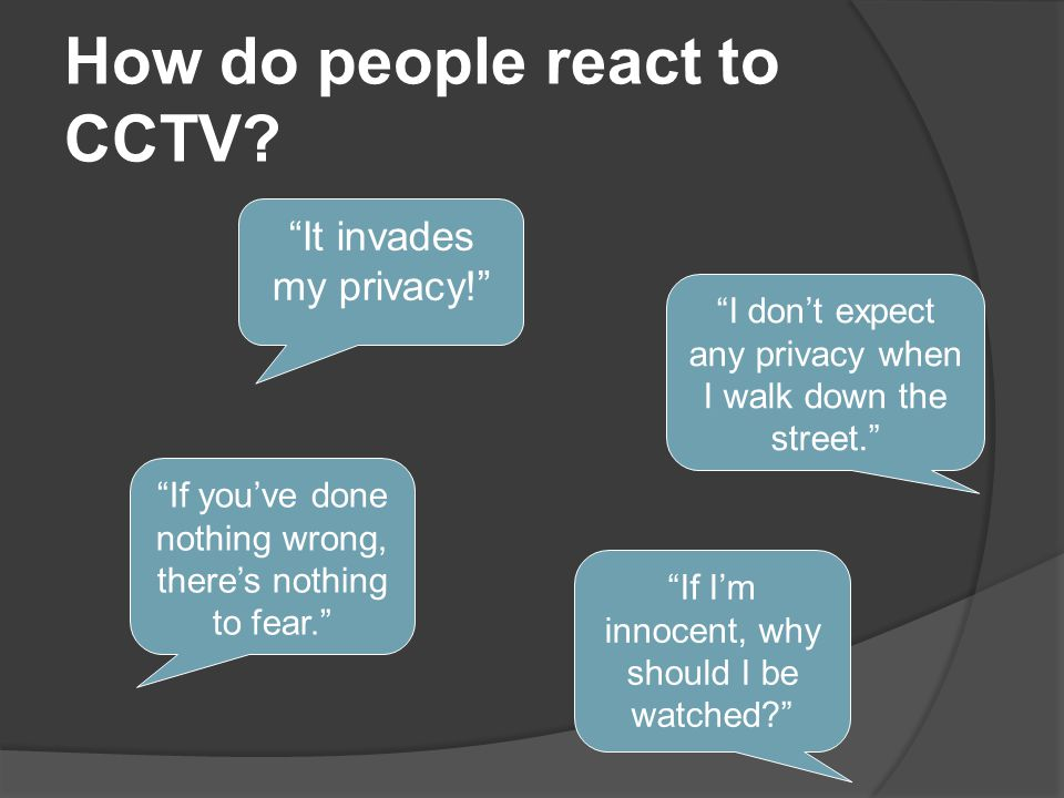 """How do people react to CCTV? """"It invades my privacy!"""" """"I don't expect any privacy when I walk down the street."""" """"If you've done nothing wrong, there's"""
