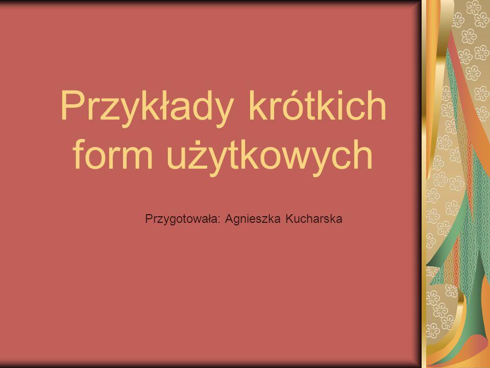 Przykłady krótkich form użytkowych Przygotowała: Agnieszka Kucharska