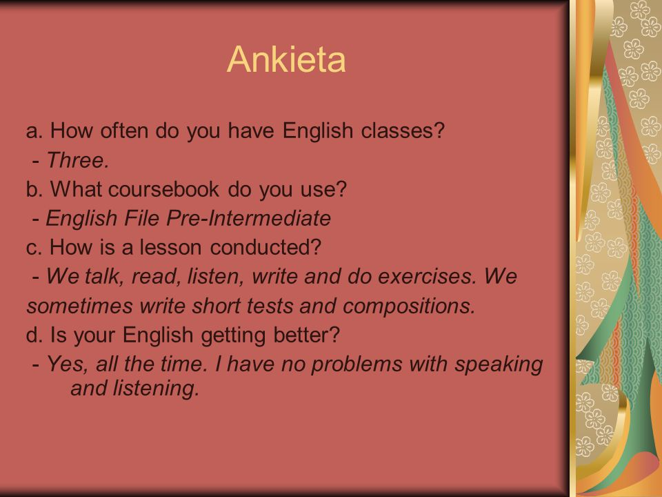 Ankieta a. How often do you have English classes? - Three. b. What coursebook do you use? - English File Pre-Intermediate c. How is a lesson conducted