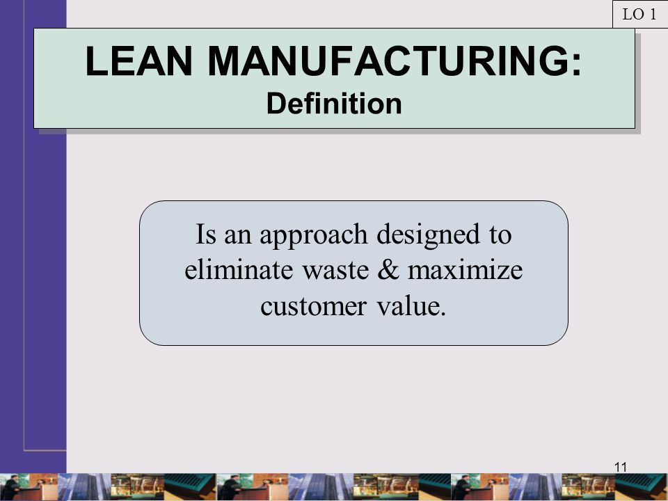 11 LEAN MANUFACTURING: Definition Is an approach designed to eliminate waste & maximize customer value. LO 1