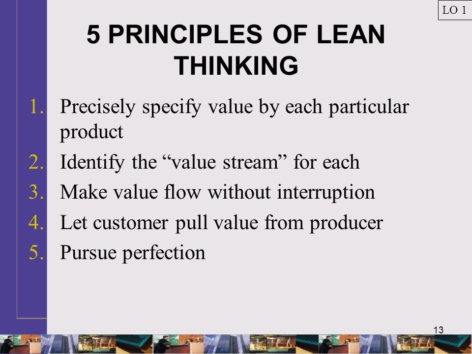 """13 5 PRINCIPLES OF LEAN THINKING 1.Precisely specify value by each particular product 2.Identify the """"value stream"""" for each 3.Make value flow without"""