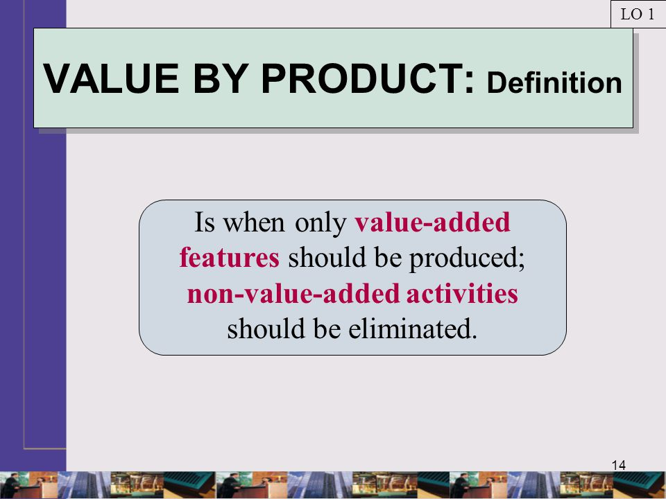 14 VALUE BY PRODUCT: Definition Is when only value-added features should be produced; non-value-added activities should be eliminated. LO 1