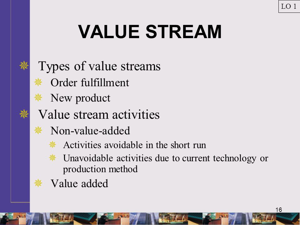 16 VALUE STREAM  Types of value streams  Order fulfillment  New product  Value stream activities  Non-value-added  Activities avoidable in the s