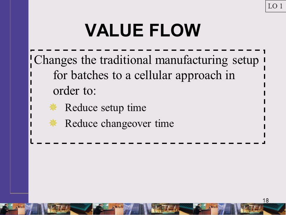 18 VALUE FLOW Changes the traditional manufacturing setup for batches to a cellular approach in order to:  Reduce setup time  Reduce changeover time