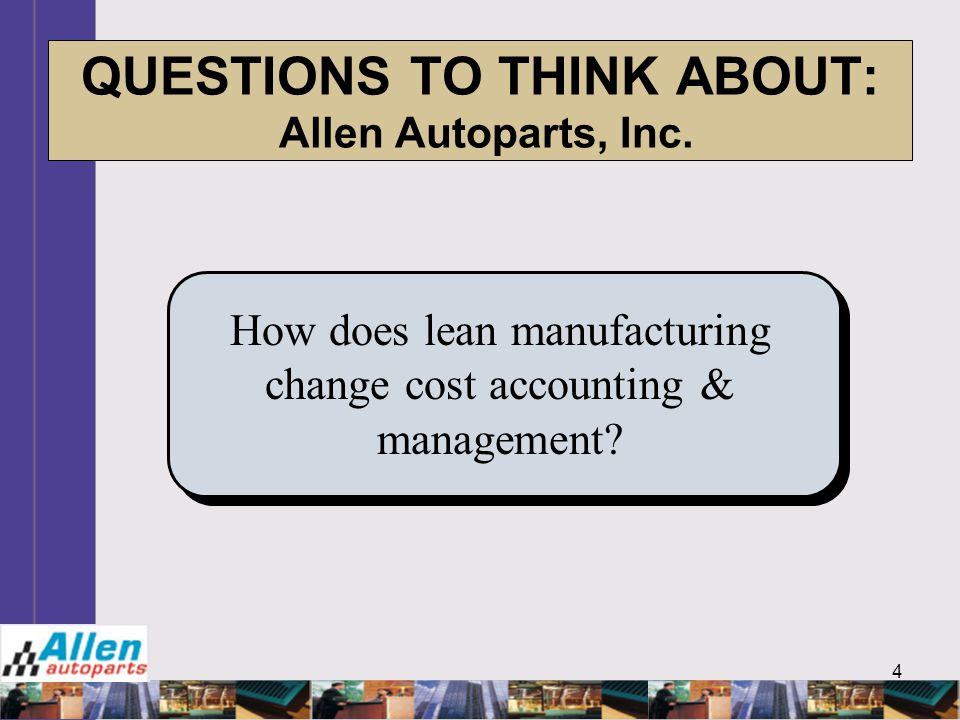 4 QUESTIONS TO THINK ABOUT: Allen Autoparts, Inc. How does lean manufacturing change cost accounting & management?