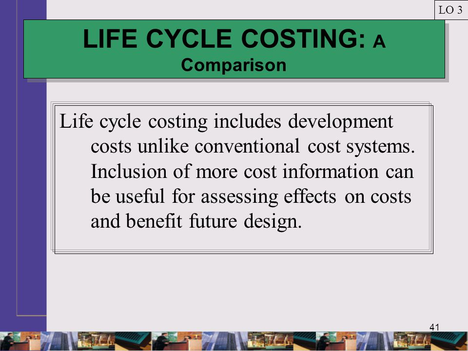 41 LIFE CYCLE COSTING: A Comparison LO 3 Life cycle costing includes development costs unlike conventional cost systems. Inclusion of more cost inform