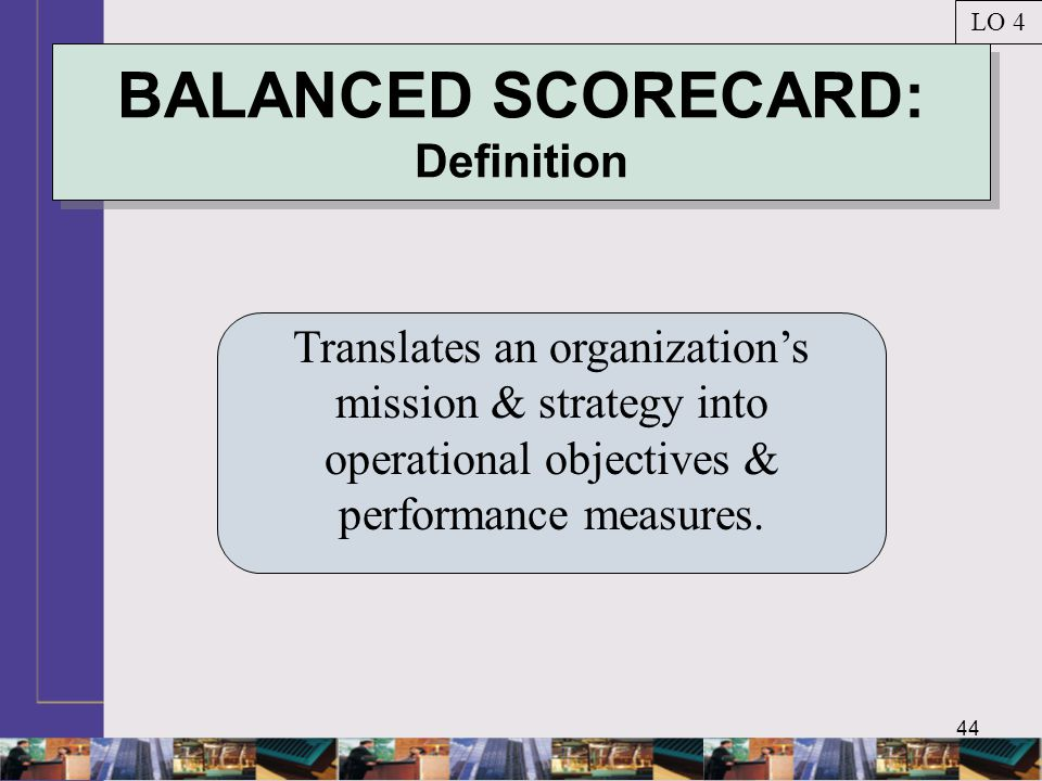 44 BALANCED SCORECARD: Definition Translates an organization's mission & strategy into operational objectives & performance measures. LO 4