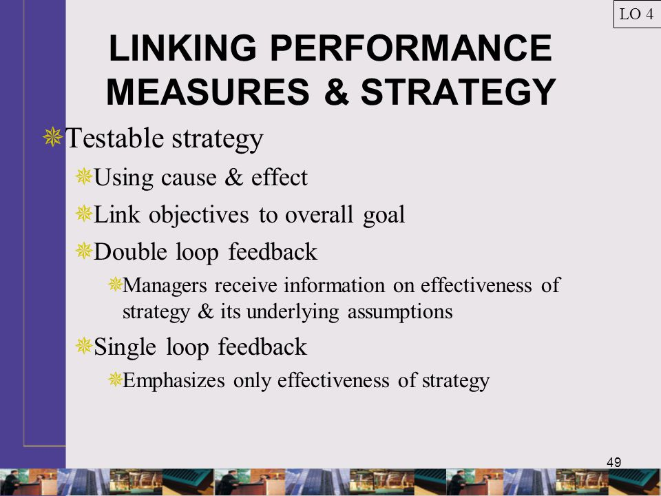 49 LINKING PERFORMANCE MEASURES & STRATEGY  Testable strategy  Using cause & effect  Link objectives to overall goal  Double loop feedback  Manag