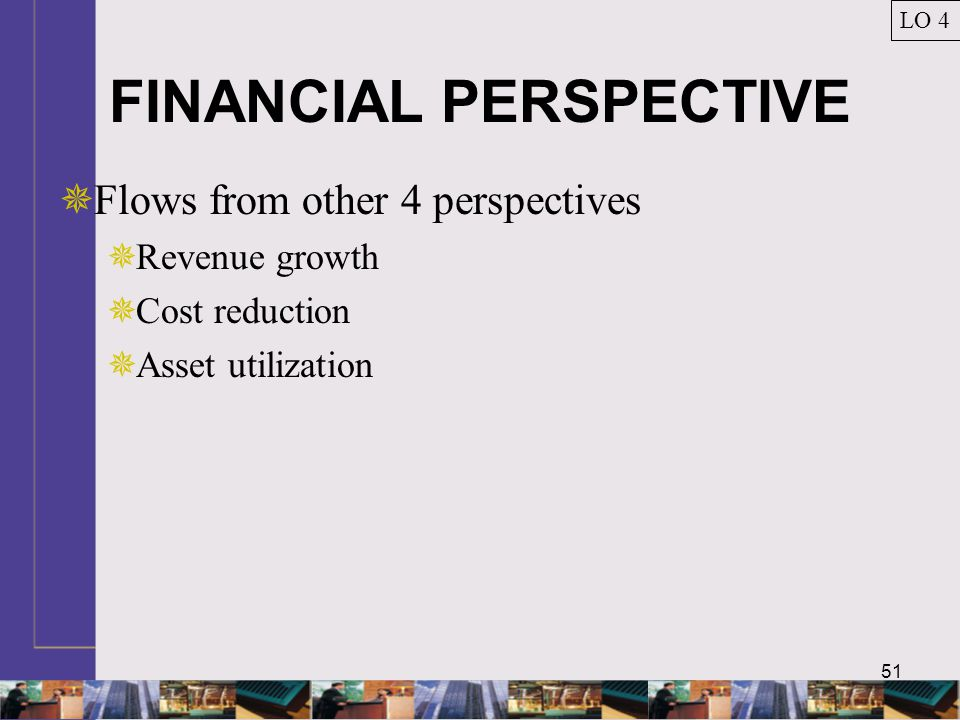 51 FINANCIAL PERSPECTIVE  Flows from other 4 perspectives  Revenue growth  Cost reduction  Asset utilization LO 4