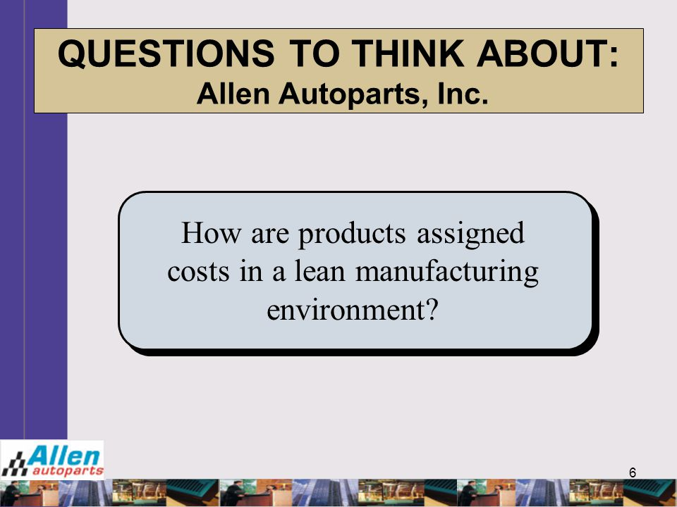6 QUESTIONS TO THINK ABOUT: Allen Autoparts, Inc. How are products assigned costs in a lean manufacturing environment?