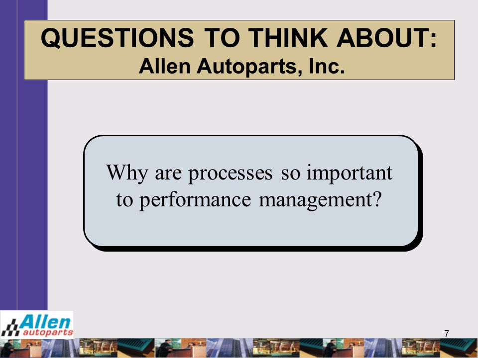 7 QUESTIONS TO THINK ABOUT: Allen Autoparts, Inc. Why are processes so important to performance management?