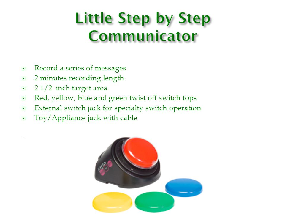  Record a series of messages  2 minutes recording length  5 inch target area  Red, yellow, blue and green twist off switch tops  External switch jack for specialty switch operation  Toy/Appliance jack with cable 