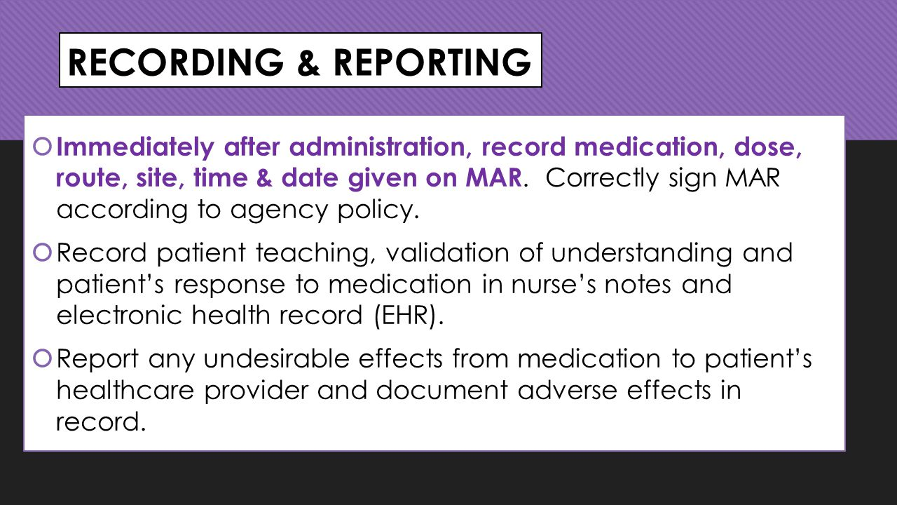 RECORDING & REPORTING  Immediately after administration, record medication, dose, route, site, time & date given on MAR.