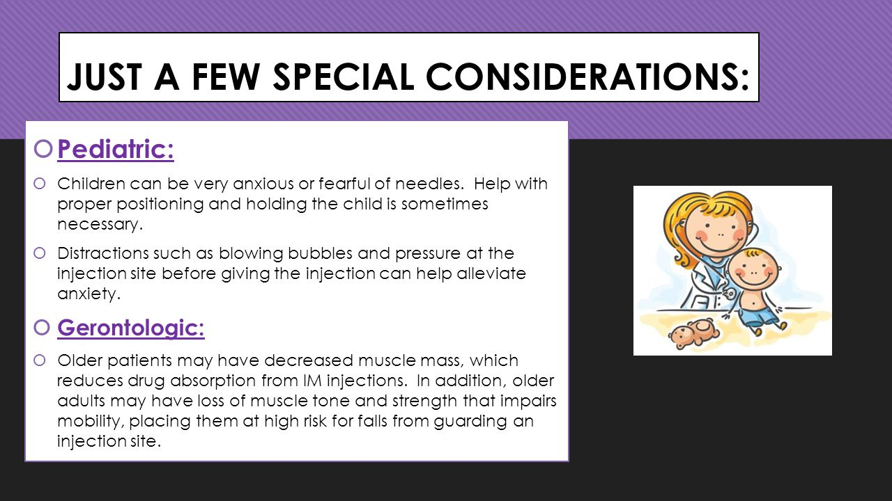JUST A FEW SPECIAL CONSIDERATIONS:  Pediatric:  Children can be very anxious or fearful of needles.