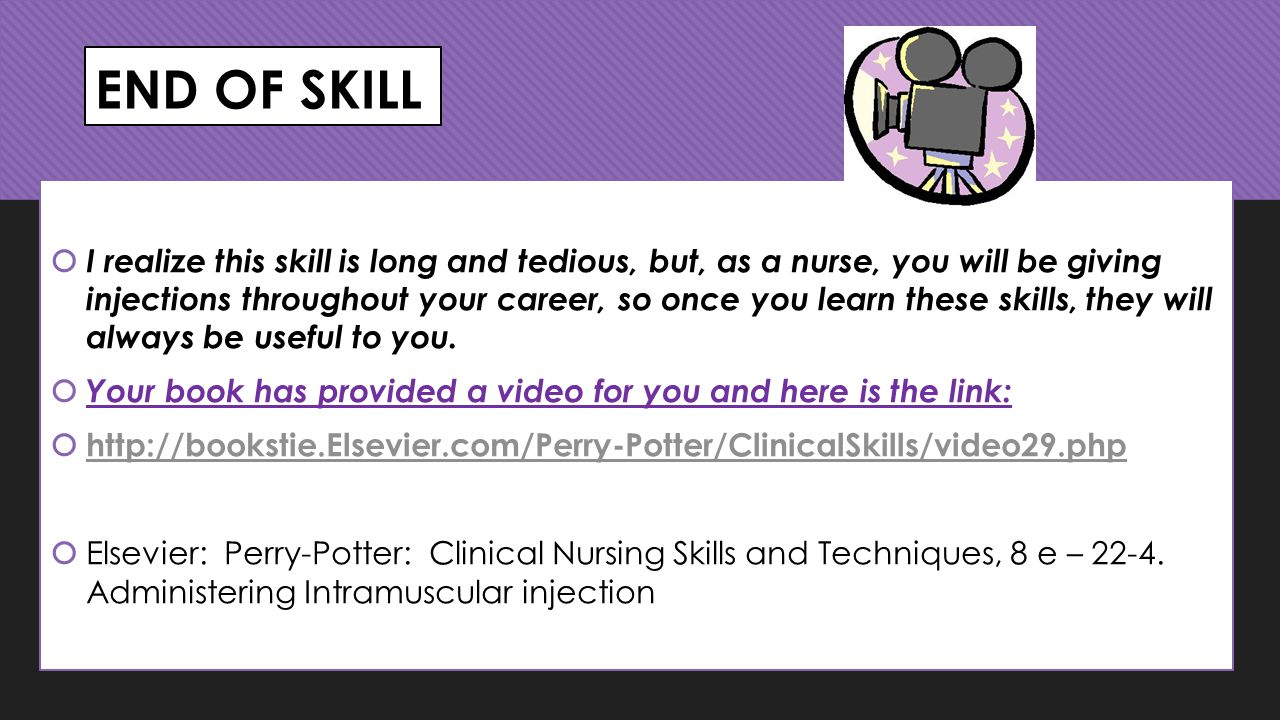END OF SKILL  I realize this skill is long and tedious, but, as a nurse, you will be giving injections throughout your career, so once you learn these skills, they will always be useful to you.